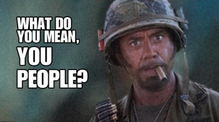 Name:  3dd0d362_what-do-you-mean-you-people-tropic-thunder-movie--1309633407.jpeg