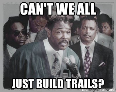 Name:  cant-we-all-just-build-trails.jpg
