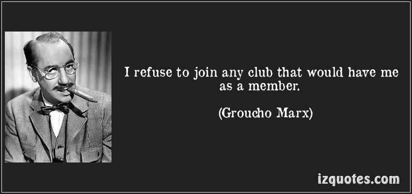 Why do you (or don't you) belong to a Club?-quote-i-refuse-join-any-club-would-have-me-member-groucho-marx-120892.jpg