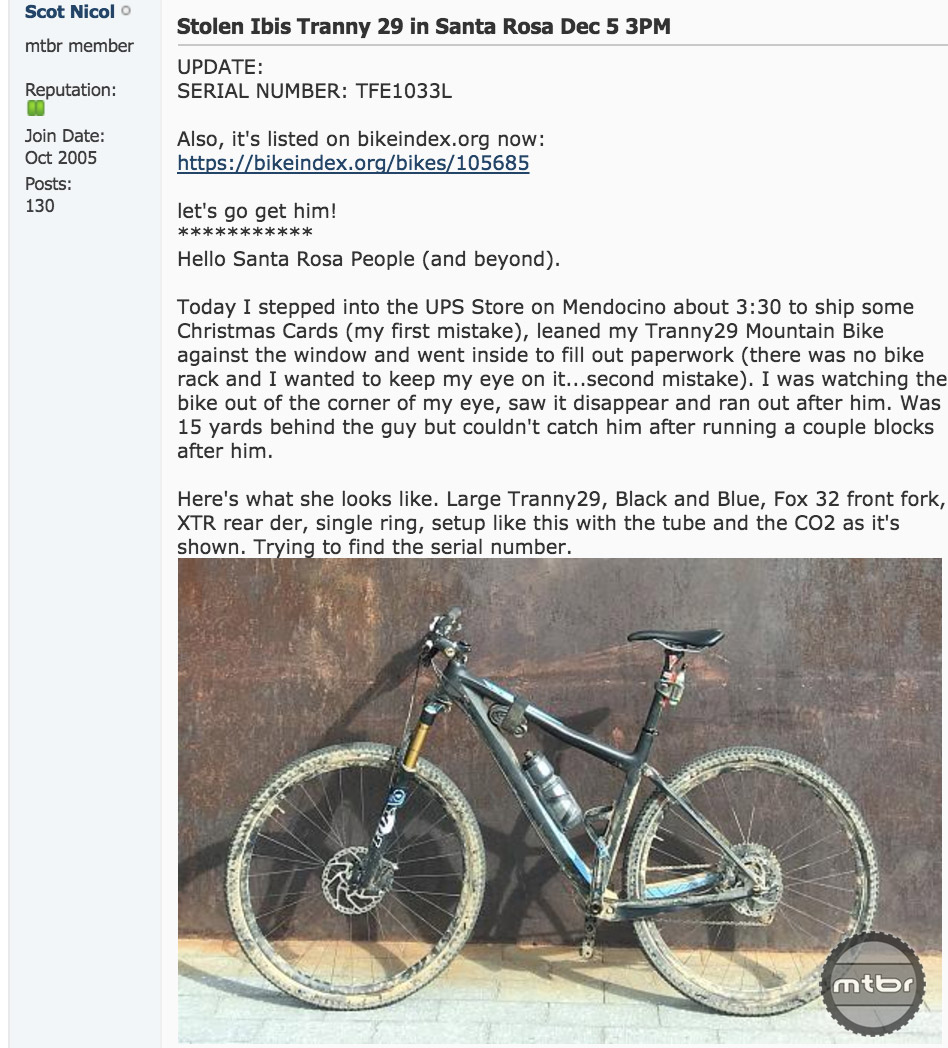 Scot Nicol, the founder of Ibis, recently had his bike stolen. He posted pictures and a description in one of our regional forums. In one day, the post had reached nearly two thousand local riders. Check it out here.