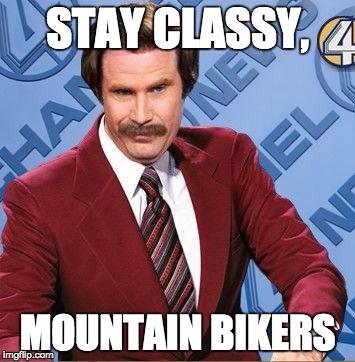 Name:  stay_classy_mountain_bikers_meme.jpg Views: 2386 Size:  41.6 KB